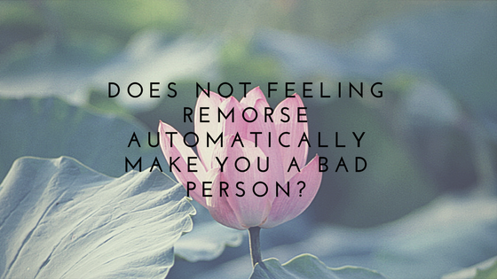 Does Not Feeling Remorse Automatically Make You A BadPerson?